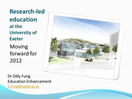 Research-led education at the University of Exeter Moving forward for 2012 Dr Dilly Fung Education Enhancement