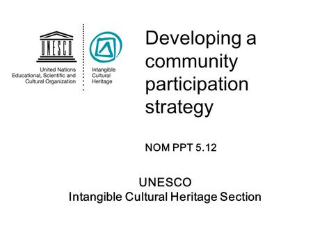 UNESCO Intangible Cultural Heritage Section Developing a community participation strategy NOM PPT 5.12.