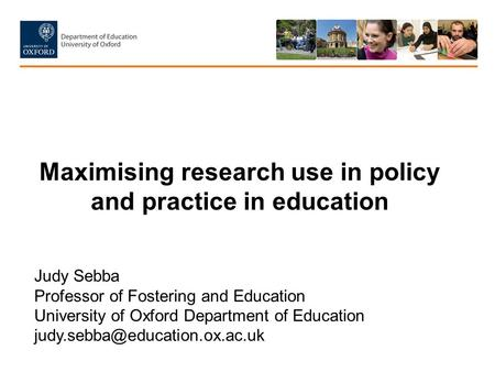 Maximising research use in policy and practice in education Judy Sebba Professor of Fostering and Education University of Oxford Department of Education.