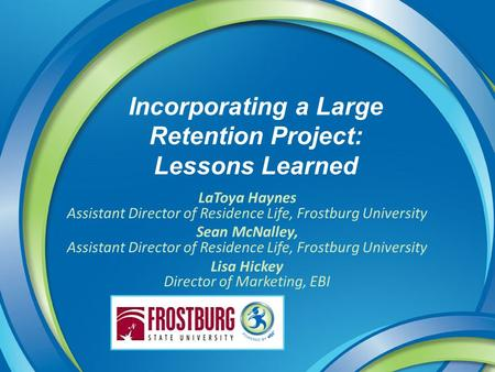 Incorporating a Large Retention Project: Lessons Learned LaToya Haynes Assistant Director of Residence Life, Frostburg University Sean McNalley, Assistant.