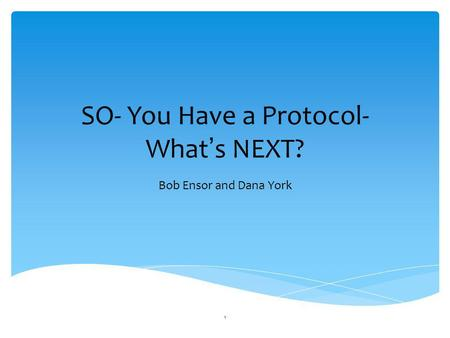 SO- You Have a Protocol- What ' s NEXT? Bob Ensor and Dana York 1.