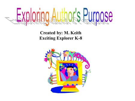 Created by: M. Keith Exciting Explorer K-8. An author writes for many reasons. The reason an author writes is his/her purpose. An author may give facts.