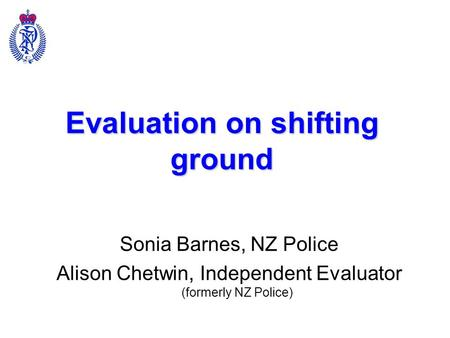 Evaluation on shifting ground Sonia Barnes, NZ Police Alison Chetwin, Independent Evaluator (formerly NZ Police)