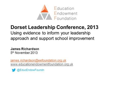 Dorset Leadership Conference, 2013 Using evidence to inform your leadership approach and support school improvement James Richardson 5 th November 2013.