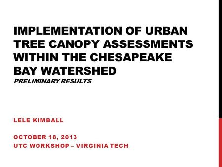 IMPLEMENTATION OF URBAN TREE CANOPY ASSESSMENTS WITHIN THE CHESAPEAKE BAY WATERSHED PRELIMINARY RESULTS LELE KIMBALL OCTOBER 18, 2013 UTC WORKSHOP – VIRGINIA.