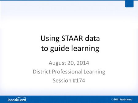 Using STAAR data to guide learning August 20, 2014 District Professional Learning Session #174 1.