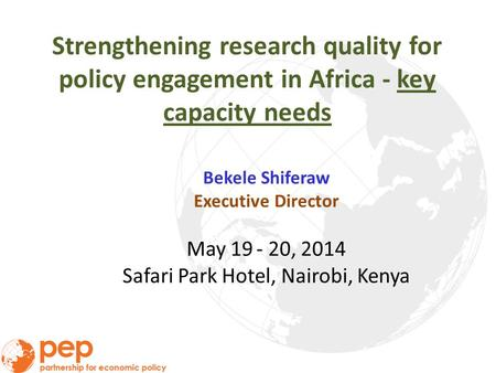 Strengthening research quality for policy engagement in Africa - key capacity needs Bekele Shiferaw Executive Director May 19 - 20, 2014 Safari Park Hotel,