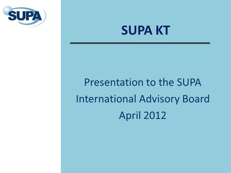 SUPA KT Presentation to the SUPA International Advisory Board April 2012.
