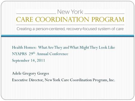 Health Homes: What Are They and What Might They Look Like NYAPRS 29 th Annual Conference September 14, 2011 Adele Gregory Gorges Executive Director, New.