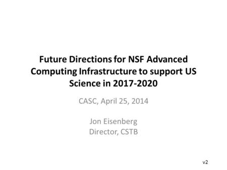 Future Directions for NSF Advanced Computing Infrastructure to support US Science in 2017-2020 CASC, April 25, 2014 Jon Eisenberg Director, CSTB v2.