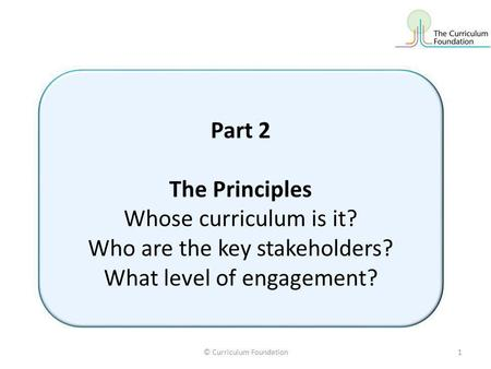 © Curriculum Foundation1 Part 2 The Principles Whose curriculum is it? Who are the key stakeholders? What level of engagement?