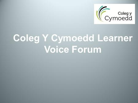 Coleg Y Cymoedd Learner Voice Forum. What is the Learner Voice Forum? It is a body comprising of representatives from each full-time course at the College.