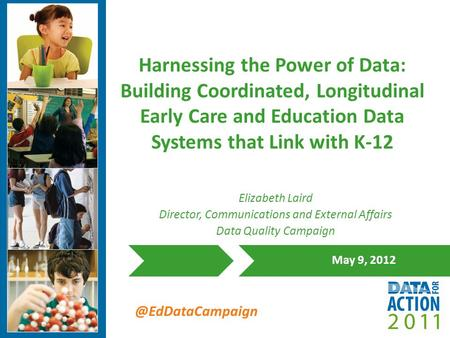 @EdDataCampaign Harnessing the Power of Data: Building Coordinated, Longitudinal Early Care and Education Data Systems that Link with K-12 May 9, 2012.