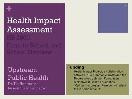 + Upstream Public Health Dr. Tia Henderson Research Coordinator Health Impact Assessment HB 2800: Farm to School and School Gardens 1 Funding Health Impact.