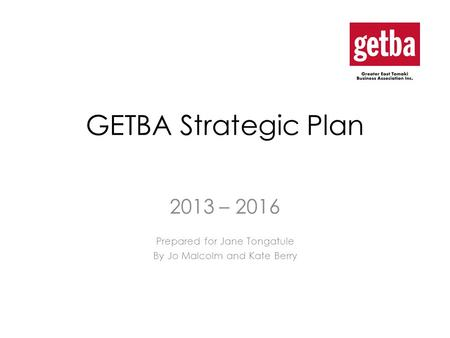 GETBA Strategic Plan 2013 – 2016 Prepared for Jane Tongatule By Jo Malcolm and Kate Berry.