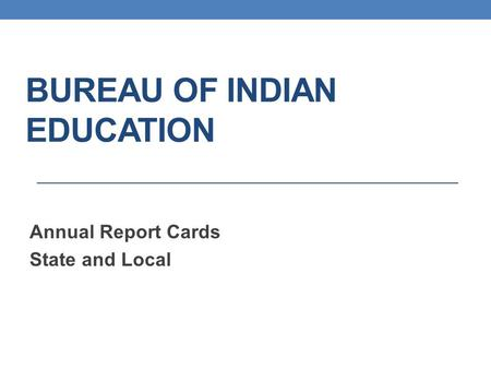 BUREAU OF INDIAN EDUCATION Annual Report Cards State and Local.