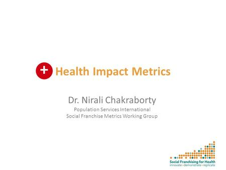 Health Impact Metrics Dr. Nirali Chakraborty Population Services International Social Franchise Metrics Working Group +