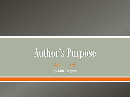 " By Mrs. Clayton.  Today you will learn about and apply ""author's purpose"". My turn first!  Over the next several slides, read about what author's."