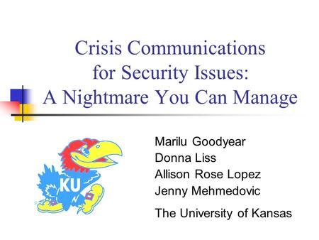 Crisis Communications for Security Issues: A Nightmare You Can Manage Marilu Goodyear Donna Liss Allison Rose Lopez Jenny Mehmedovic The University of.