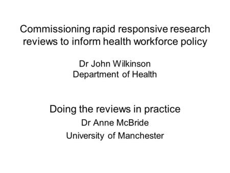 Commissioning rapid responsive research reviews to inform health workforce policy Dr John Wilkinson Department of Health Doing the reviews in practice.