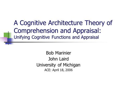 A Cognitive Architecture Theory of Comprehension and Appraisal: Unifying Cognitive Functions and Appraisal Bob Marinier John Laird University of Michigan.