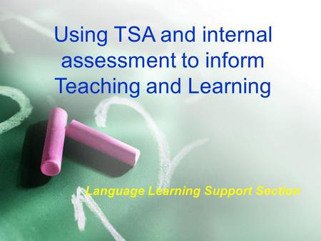 Using TSA and internal assessment to inform Teaching and Learning Language Learning Support Section.