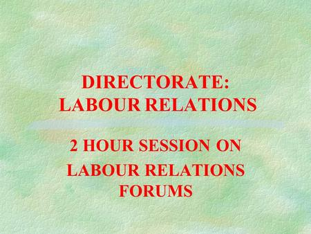 DIRECTORATE: LABOUR RELATIONS 2 HOUR SESSION ON LABOUR RELATIONS FORUMS.