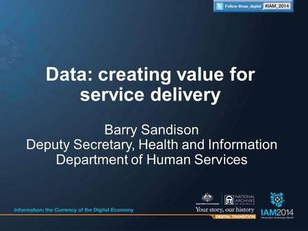 Barry Sandison Deputy Secretary, Health and Information Department of Human Services Data: creating value for service delivery.