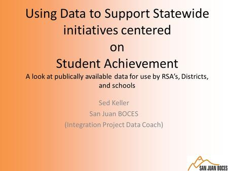 Using Data to Support Statewide initiatives centered on Student Achievement A look at publically available data for use by RSA's, Districts, and schools.