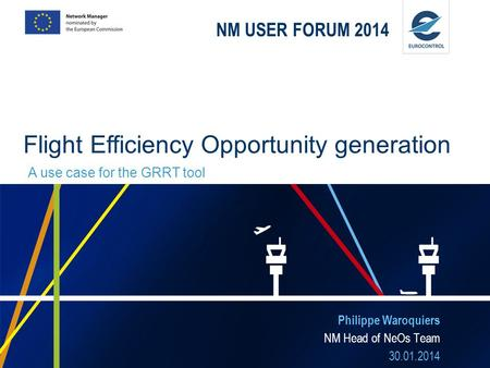 NM USER FORUM 2014 Philippe Waroquiers NM Head of NeOs Team 30.01.2014 Flight Efficiency Opportunity generation A use case for the GRRT tool.