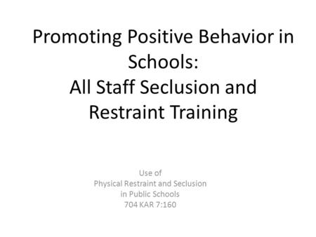 Promoting Positive Behavior in Schools: All Staff Seclusion and Restraint Training Use of Physical Restraint and Seclusion in Public Schools 704 KAR 7:160.