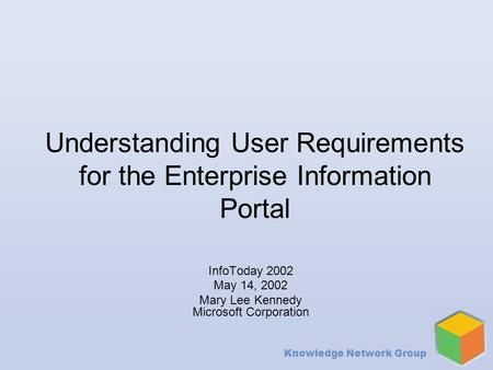 Knowledge Network Group Understanding User Requirements for the Enterprise Information Portal InfoToday 2002 May 14, 2002 Mary Lee Kennedy Microsoft Corporation.