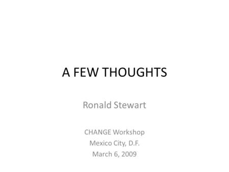 A FEW THOUGHTS Ronald Stewart CHANGE Workshop Mexico City, D.F. March 6, 2009.