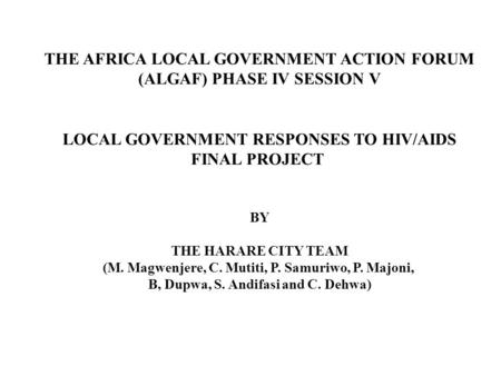 THE AFRICA LOCAL GOVERNMENT ACTION FORUM (ALGAF) PHASE IV SESSION V LOCAL GOVERNMENT RESPONSES TO HIV/AIDS FINAL PROJECT BY THE HARARE CITY TEAM (M. Magwenjere,