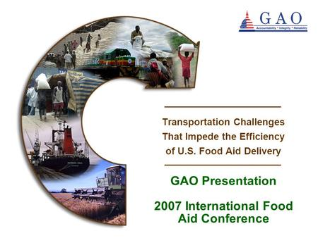 Questions? GAO Presentation 2007 International Food Aid Conference Transportation Challenges That Impede the Efficiency of U.S. Food Aid Delivery.