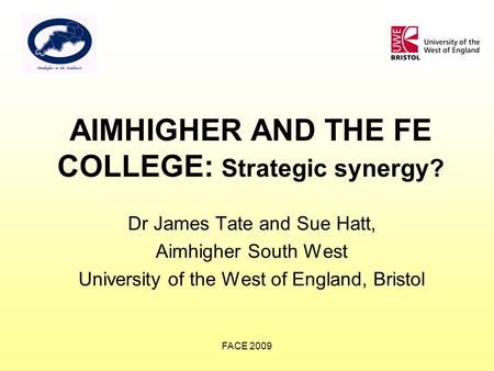 FACE 2009 AIMHIGHER AND THE FE COLLEGE: Strategic synergy? Dr James Tate and Sue Hatt, Aimhigher South West University of the West of England, Bristol.