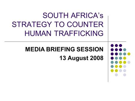 SOUTH AFRICA's STRATEGY TO COUNTER HUMAN TRAFFICKING MEDIA BRIEFING SESSION 13 August 2008.