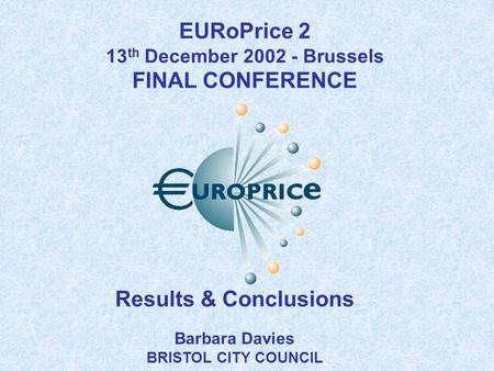Results & Conclusions Barbara Davies BRISTOL CITY COUNCIL EURoPrice 2 13 th December 2002 - Brussels FINAL CONFERENCE.