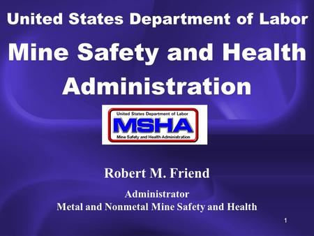 1 United States Department of Labor Mine Safety and Health Administration Robert M. Friend Administrator Metal and Nonmetal Mine Safety and Health.