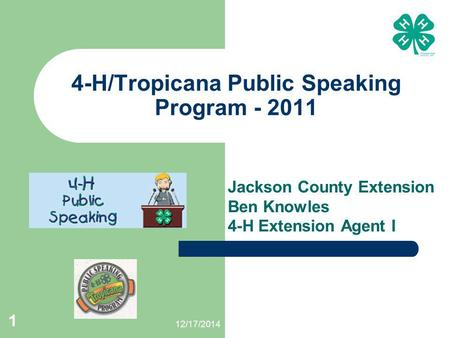 12/17/2014 1 4-H/Tropicana Public Speaking Program - 2011 Jackson County Extension Ben Knowles 4-H Extension Agent I.
