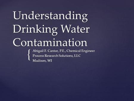 { Understanding Drinking Water Contamination Abigail F. Cantor, P.E., Chemical Engineer Process Research Solutions, LLC Madison, WI.
