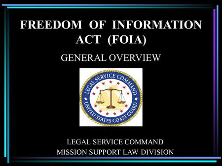 FREEDOM OF INFORMATION ACT (FOIA) GENERAL OVERVIEW LEGAL SERVICE COMMAND MISSION SUPPORT LAW DIVISION.