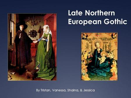 Late Northern European Gothic By Tristan, Vanessa, Shaina, & Jessica.