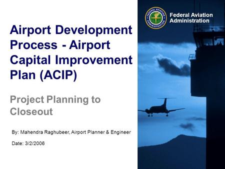 Federal Aviation Administration Airport Development Process - Airport Capital Improvement Plan (ACIP) By: Mahendra Raghubeer, Airport Planner & Engineer.
