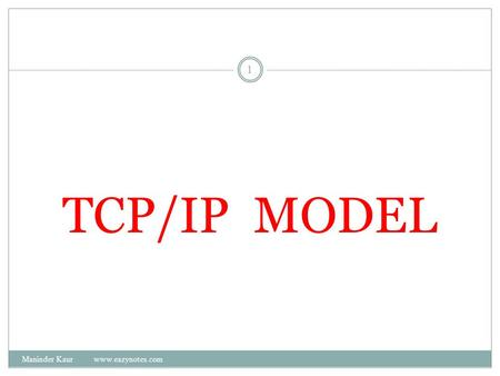 TCP/IP MODEL 1 Maninder Kaur www.eazynotes.com. Introduction to TCP/IP Model The current Internet is based on a TCP/IP reference model. TCP and IP are.