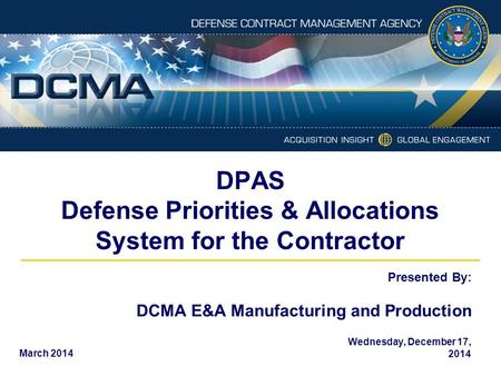 Presented By: DPAS Defense Priorities & Allocations System for the Contractor DCMA E&A Manufacturing and Production 1 March 2014 Wednesday, December 17,