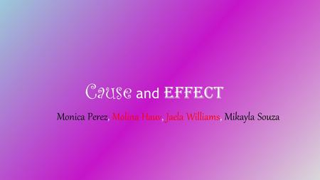 Cause and Effect Monica Perez, Molina Hauv, Jaela Williams, Mikayla Souza.