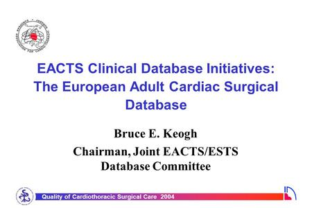 Quality of Cardiothoracic Surgical Care 2004 EACTS Clinical Database Initiatives: The European Adult Cardiac Surgical Database Bruce E. Keogh Chairman,