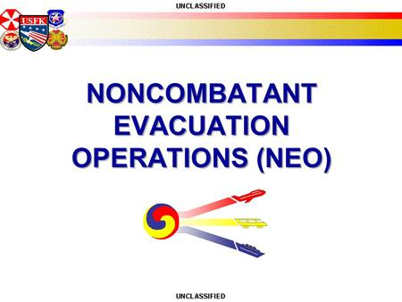USFK NONCOMBATANT EVACUATION OPERATIONS (NEO). USFK What is Non Combatant Evacuation? Dept. of State (Embassy) led Dept. of Defense (United States Forces.