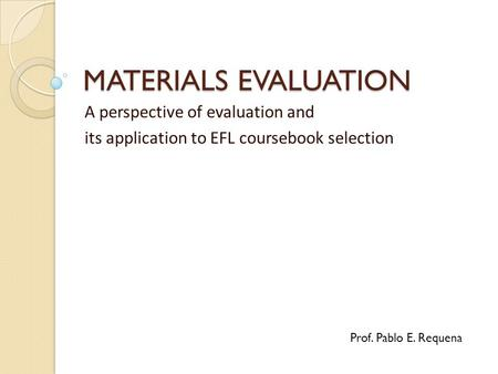 MATERIALS EVALUATION A perspective of evaluation and its application to EFL coursebook selection Prof. Pablo E. Requena.